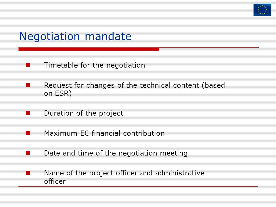 Negotiation mandate Timetable for the negotiation Request for changes of the technical content (based on ESR) Duration of the project Maximum EC finan