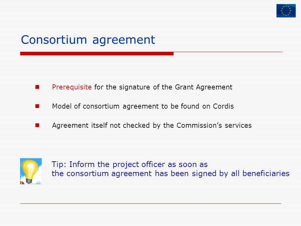 Consortium agreement Prerequisite for the signature of the Grant Agreement Model of consortium agreement to be found on Cordis Agreement itself not ch