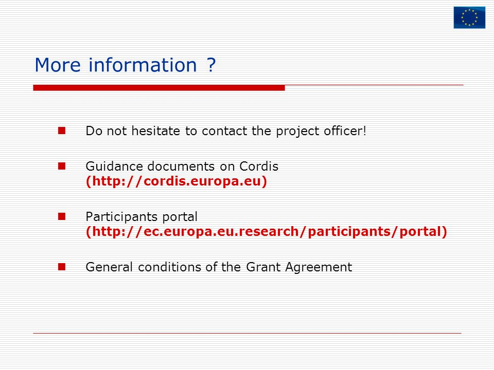 More information ? Do not hesitate to contact the project officer! Guidance documents on Cordis (http://cordis.europa.eu) Participants portal (http://