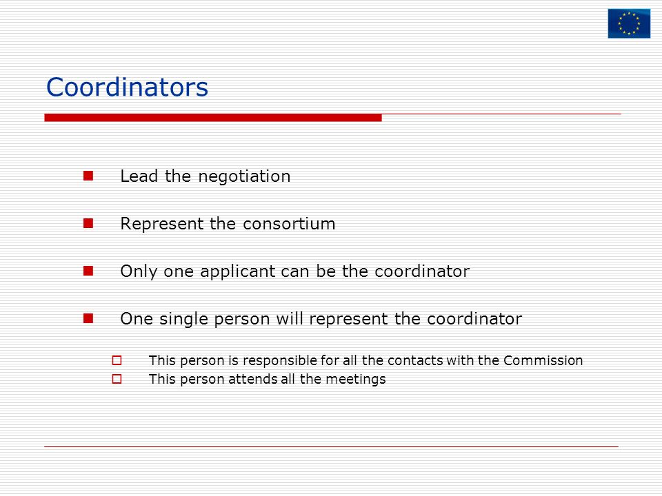 Coordinators Lead the negotiation Represent the consortium Only one applicant can be the coordinator One single person will represent the coordinator