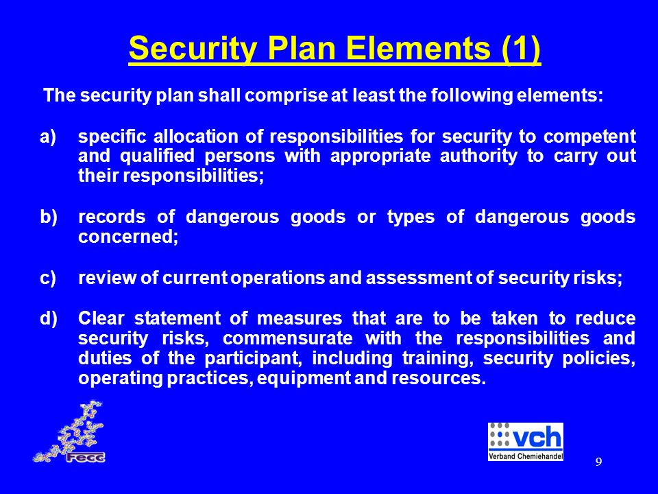 10 ADR Security Plan Elements (2) e) effective and up to date procedures for reporting and dealing with security threats, breaches of security or security incidents; f) procedures for the evaluation and testing of security plans and procedures for periodic review and update of the plans; g) measures to ensure the physical security of transport information contained in the plan; and h) measures to ensure that the distribution of information relating to the transport operation contained in the security plan is limited to those who need to have it.