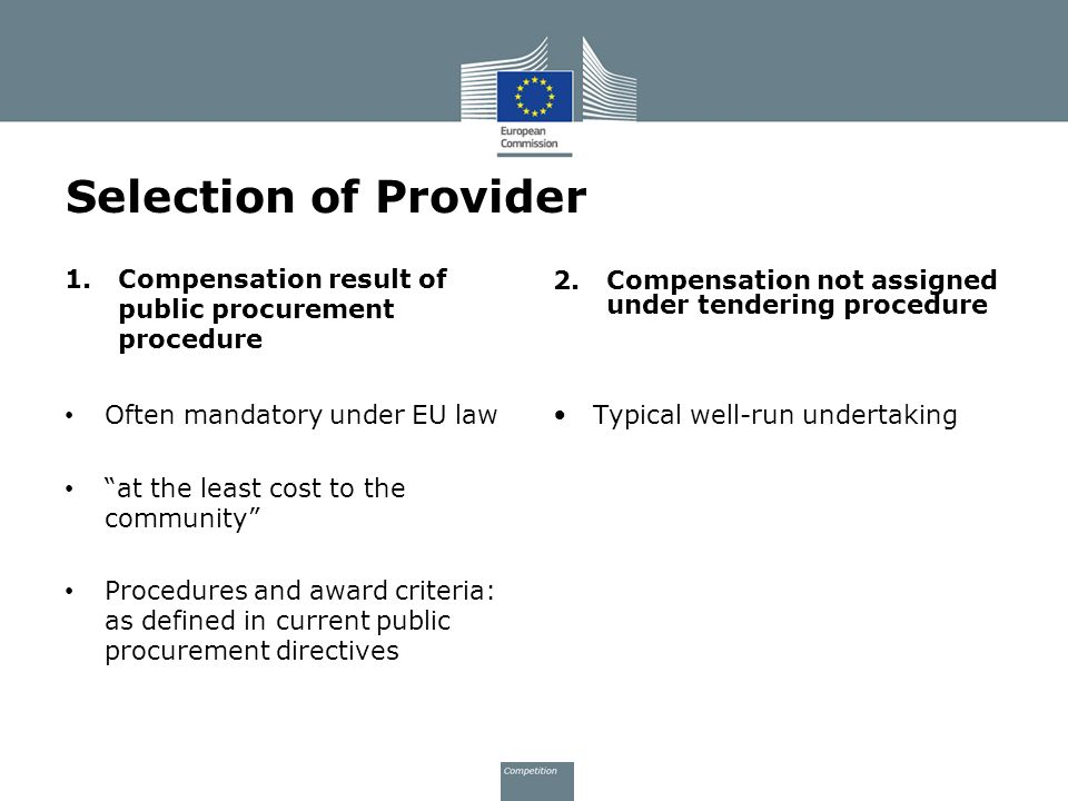 Selection of Provider 1.Compensation result of public procurement procedure Often mandatory under EU law at the least cost to the community Procedures and award criteria: as defined in current public procurement directives 2.Compensation not assigned under tendering procedure Typical well-run undertaking