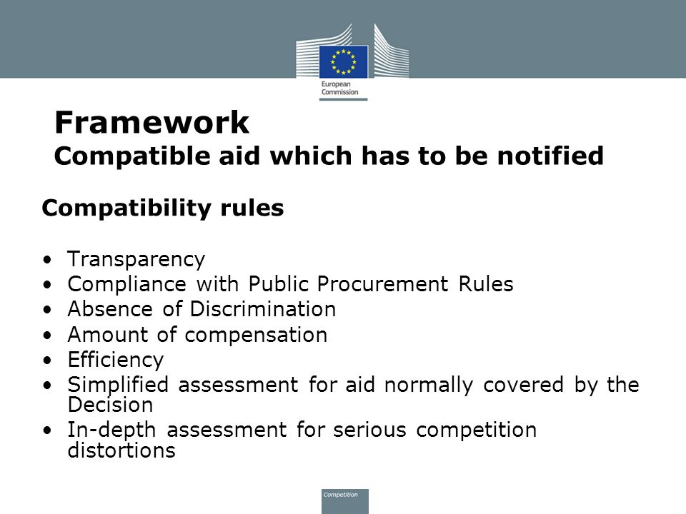 Compatibility rules Transparency Compliance with Public Procurement Rules Absence of Discrimination Amount of compensation Efficiency Simplified assessment for aid normally covered by the Decision In-depth assessment for serious competition distortions Framework Compatible aid which has to be notified