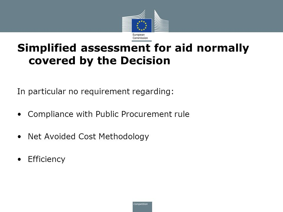 Simplified assessment for aid normally covered by the Decision In particular no requirement regarding: Compliance with Public Procurement rule Net Avoided Cost Methodology Efficiency