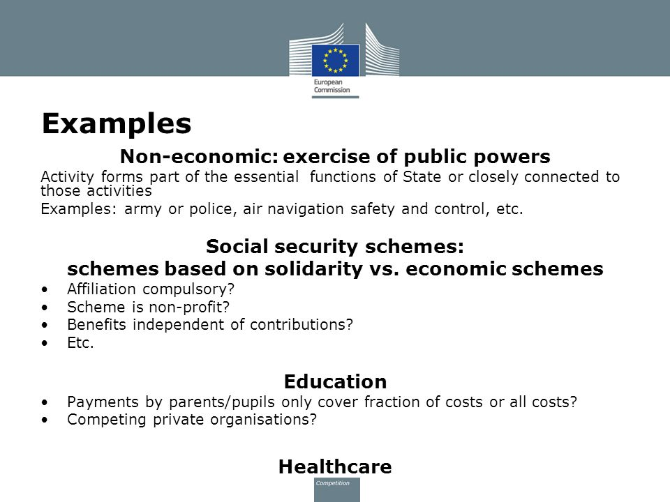 Examples Non-economic: exercise of public powers Activity forms part of the essential functions of State or closely connected to those activities Examples: army or police, air navigation safety and control, etc.