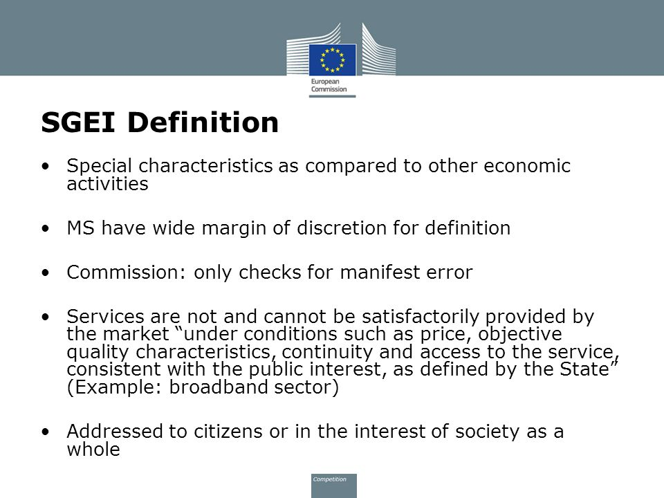 SGEI Definition Special characteristics as compared to other economic activities MS have wide margin of discretion for definition Commission: only checks for manifest error Services are not and cannot be satisfactorily provided by the market under conditions such as price, objective quality characteristics, continuity and access to the service, consistent with the public interest, as defined by the State (Example: broadband sector) Addressed to citizens or in the interest of society as a whole