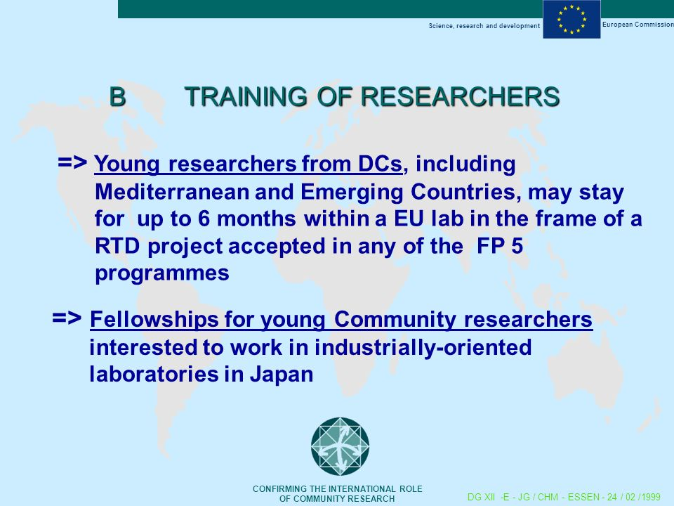 Science, research and development European Commission CONFIRMING THE INTERNATIONAL ROLE OF COMMUNITY RESEARCH DG XII -E - JG / CHM - ESSEN - 24 / 02 /1999 B TRAINING OF RESEARCHERS => Young researchers from DCs, including Mediterranean and Emerging Countries, may stay for up to 6 months within a EU lab in the frame of a RTD project accepted in any of the FP 5 programmes => Fellowships for young Community researchers interested to work in industrially-oriented laboratories in Japan