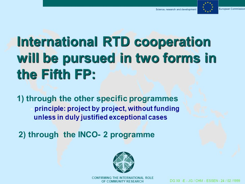 Science, research and development European Commission CONFIRMING THE INTERNATIONAL ROLE OF COMMUNITY RESEARCH DG XII -E - JG / CHM - ESSEN - 24 / 02 /1999 International RTD cooperation will be pursued in two forms in the Fifth FP: International RTD cooperation will be pursued in two forms in the Fifth FP: 1) through the other specific programmes - principle: project by project, without funding unless in duly justified exceptional cases 2) through the INCO- 2 programme