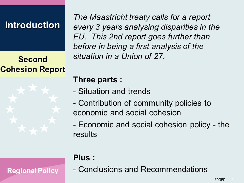 Second Cohesion Report 6PRFR 1 Regional Policy The Maastricht treaty calls for a report every 3 years analysing disparities in the EU. This 2nd report