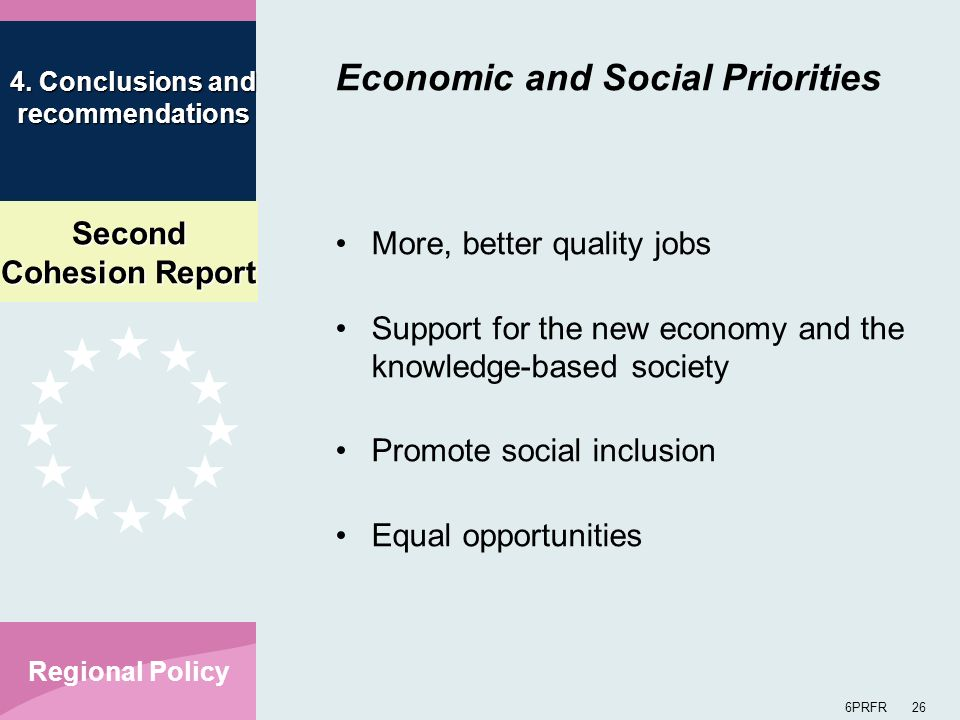 Second Cohesion Report 6PRFR 26 Regional Policy Economic and Social Priorities More, better quality jobs Support for the new economy and the knowledge-based society Promote social inclusion Equal opportunities 4.