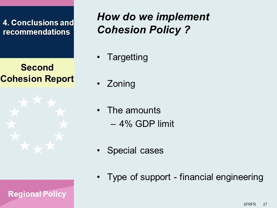 Second Cohesion Report 6PRFR 27 Regional Policy How do we implement Cohesion Policy ? Targetting Zoning The amounts –4% GDP limit Special cases Type o
