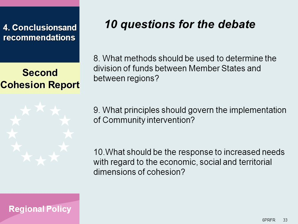 Second Cohesion Report 6PRFR 33 Regional Policy 10 questions for the debate 8. What methods should be used to determine the division of funds between