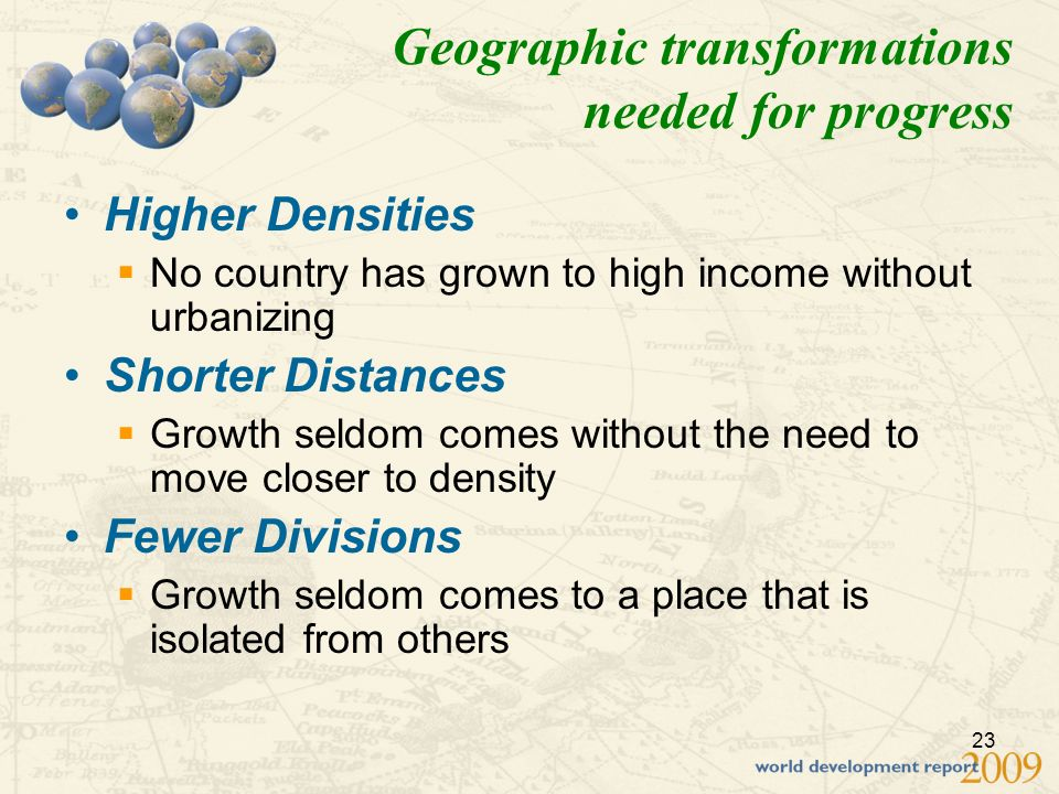23 Geographic transformations needed for progress Higher Densities No country has grown to high income without urbanizing Shorter Distances Growth seldom comes without the need to move closer to density Fewer Divisions Growth seldom comes to a place that is isolated from others