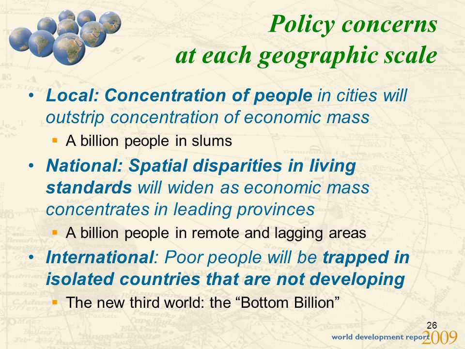 26 Policy concerns at each geographic scale Local: Concentration of people in cities will outstrip concentration of economic mass A billion people in slums National: Spatial disparities in living standards will widen as economic mass concentrates in leading provinces A billion people in remote and lagging areas International: Poor people will be trapped in isolated countries that are not developing The new third world: the Bottom Billion