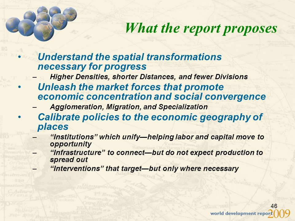 46 What the report proposes Understand the spatial transformations necessary for progress –Higher Densities, shorter Distances, and fewer Divisions Unleash the market forces that promote economic concentration and social convergence –Agglomeration, Migration, and Specialization Calibrate policies to the economic geography of places –Institutions which unifyhelping labor and capital move to opportunity –Infrastructure to connectbut do not expect production to spread out –Interventions that targetbut only where necessary