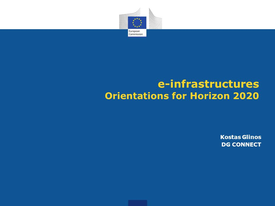 e-infrastructures Orientations for Horizon 2020 Kostas Glinos DG CONNECT