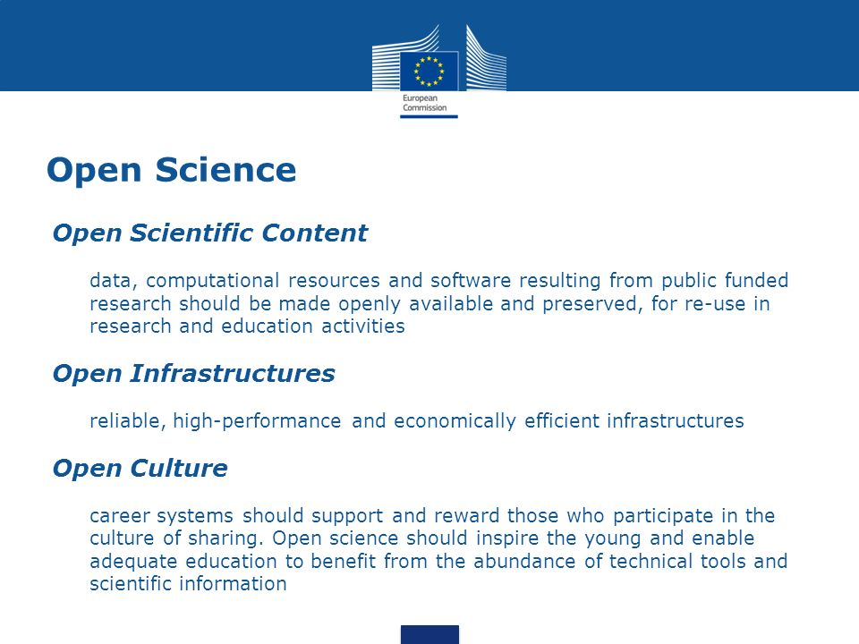 Open Science Open Scientific Content data, computational resources and software resulting from public funded research should be made openly available and preserved, for re-use in research and education activities Open Infrastructures reliable, high-performance and economically efficient infrastructures Open Culture career systems should support and reward those who participate in the culture of sharing.