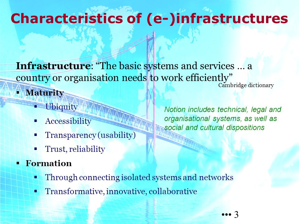3 3 Infrastructure: The basic systems and services … a country or organisation needs to work efficiently Maturity Ubiquity Accessibility Transparency (usability) Trust, reliability Formation Through connecting isolated systems and networks Transformative, innovative, collaborative Characteristics of (e-)infrastructures Cambridge dictionary Notion includes technical, legal and organisational systems, as well as social and cultural dispositions 3