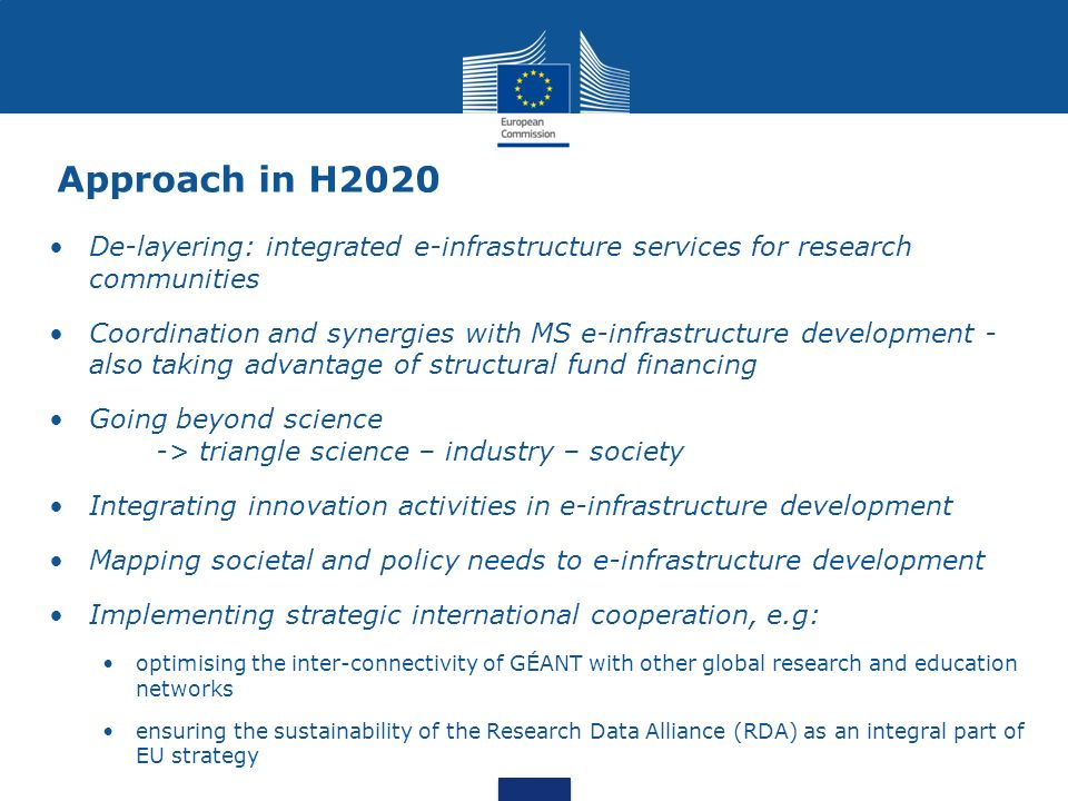 Approach in H2020 De-layering: integrated e-infrastructure services for research communities Coordination and synergies with MS e-infrastructure development - also taking advantage of structural fund financing Going beyond science -> triangle science – industry – society Integrating innovation activities in e-infrastructure development Mapping societal and policy needs to e-infrastructure development Implementing strategic international cooperation, e.g: optimising the inter-connectivity of GÉANT with other global research and education networks ensuring the sustainability of the Research Data Alliance (RDA) as an integral part of EU strategy