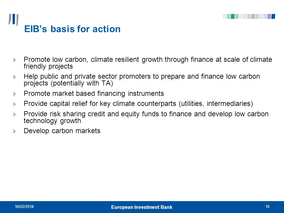 10 EIBs basis for action Promote low carbon, climate resilient growth through finance at scale of climate friendly projects Help public and private se