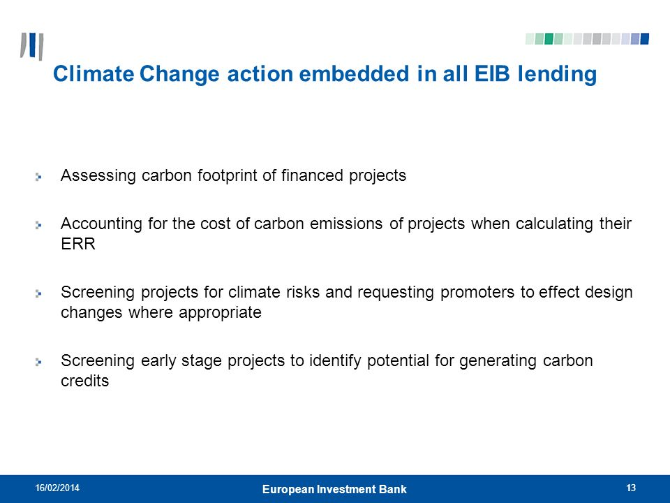 1316/02/201413 European Investment Bank Climate Change action embedded in all EIB lending Assessing carbon footprint of financed projects Accounting f
