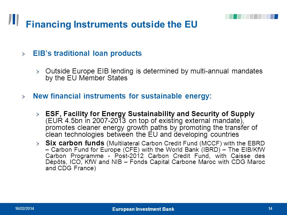 14 Financing Instruments outside the EU EIBs traditional loan products Outside Europe EIB lending is determined by multi-annual mandates by the EU Mem