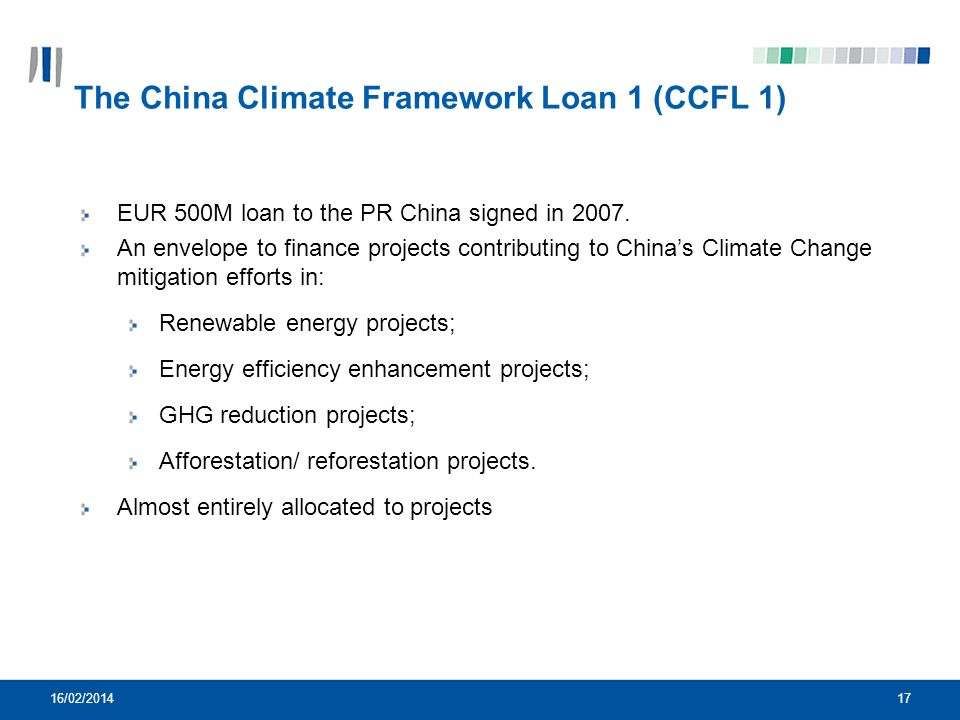 17 The China Climate Framework Loan 1 (CCFL 1) EUR 500M loan to the PR China signed in 2007. An envelope to finance projects contributing to Chinas Cl