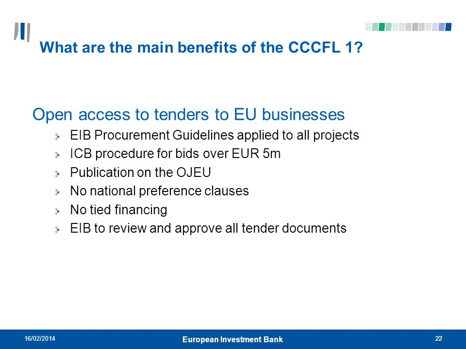 22 What are the main benefits of the CCCFL 1? Open access to tenders to EU businesses EIB Procurement Guidelines applied to all projects ICB procedure