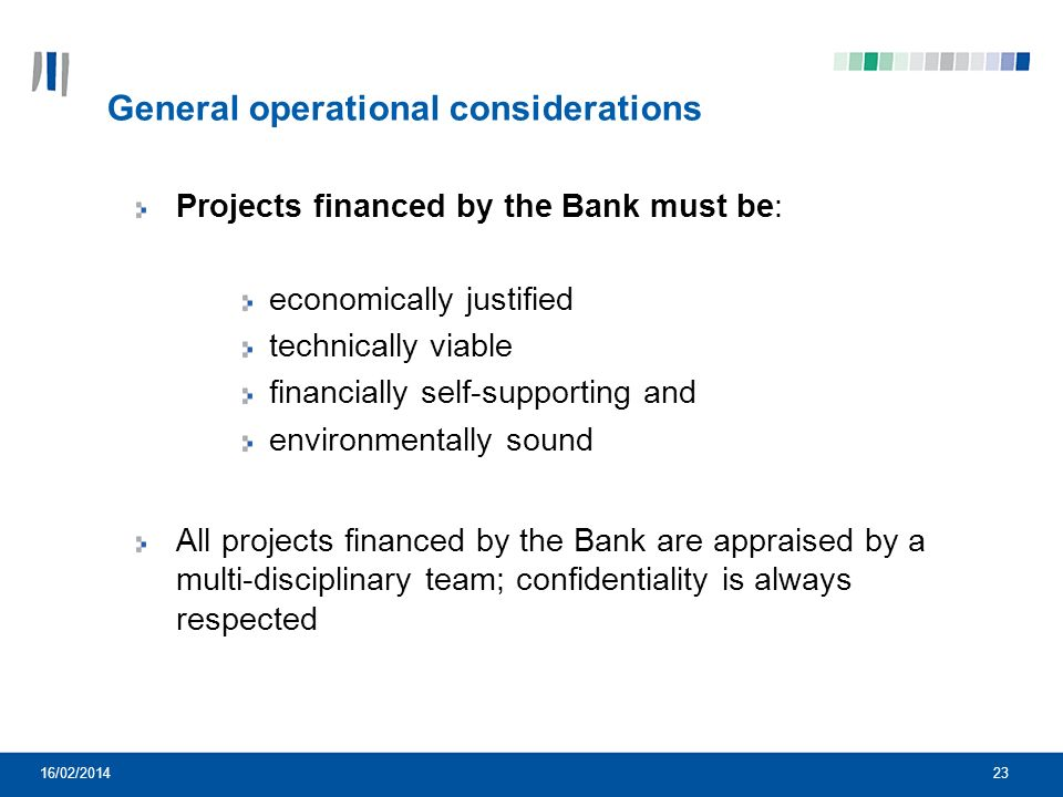 23 General operational considerations Projects financed by the Bank must be: economically justified technically viable financially self-supporting and environmentally sound All projects financed by the Bank are appraised by a multi-disciplinary team; confidentiality is always respected 16/02/2014
