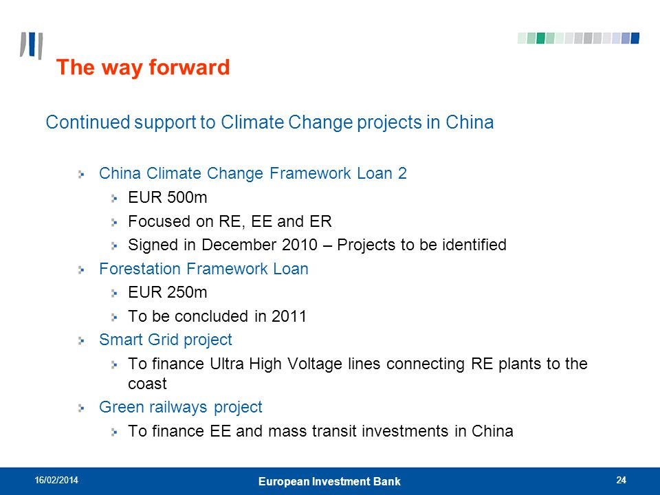 24 The way forward Continued support to Climate Change projects in China China Climate Change Framework Loan 2 EUR 500m Focused on RE, EE and ER Signed in December 2010 – Projects to be identified Forestation Framework Loan EUR 250m To be concluded in 2011 Smart Grid project To finance Ultra High Voltage lines connecting RE plants to the coast Green railways project To finance EE and mass transit investments in China 16/02/ European Investment Bank