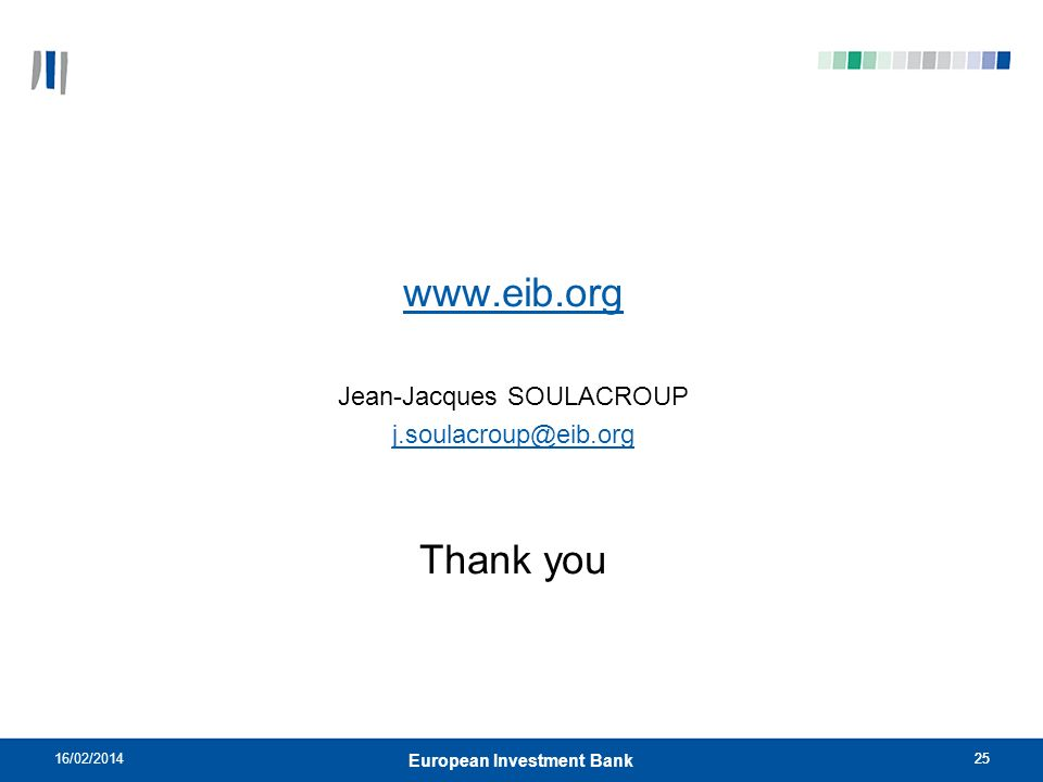 25 www.eib.org Jean-Jacques SOULACROUP j.soulacroup@eib.org Thank you 16/02/201425 European Investment Bank