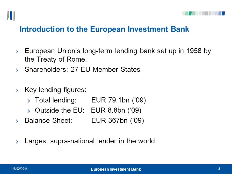 3 Introduction to the European Investment Bank European Unions long-term lending bank set up in 1958 by the Treaty of Rome. Shareholders: 27 EU Member