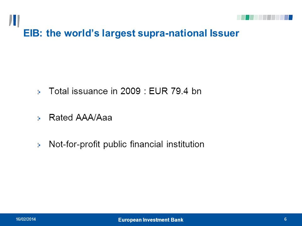 6 EIB: the worlds largest supra-national Issuer Total issuance in 2009 : EUR 79.4 bn Rated AAA/Aaa Not-for-profit public financial institution 16/02/2014 European Investment Bank