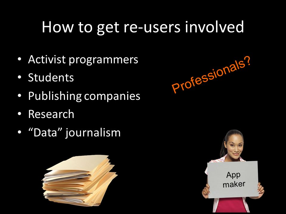 How to get re-users involved Activist programmers Students Publishing companies Research Data journalism App maker Professionals?