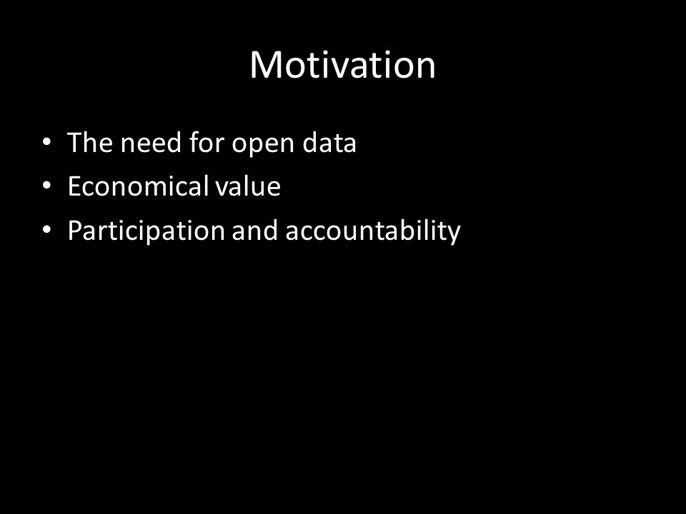 Motivation The need for open data Economical value Participation and accountability