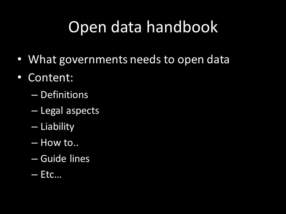 Open data handbook What governments needs to open data Content: – Definitions – Legal aspects – Liability – How to.. – Guide lines – Etc…