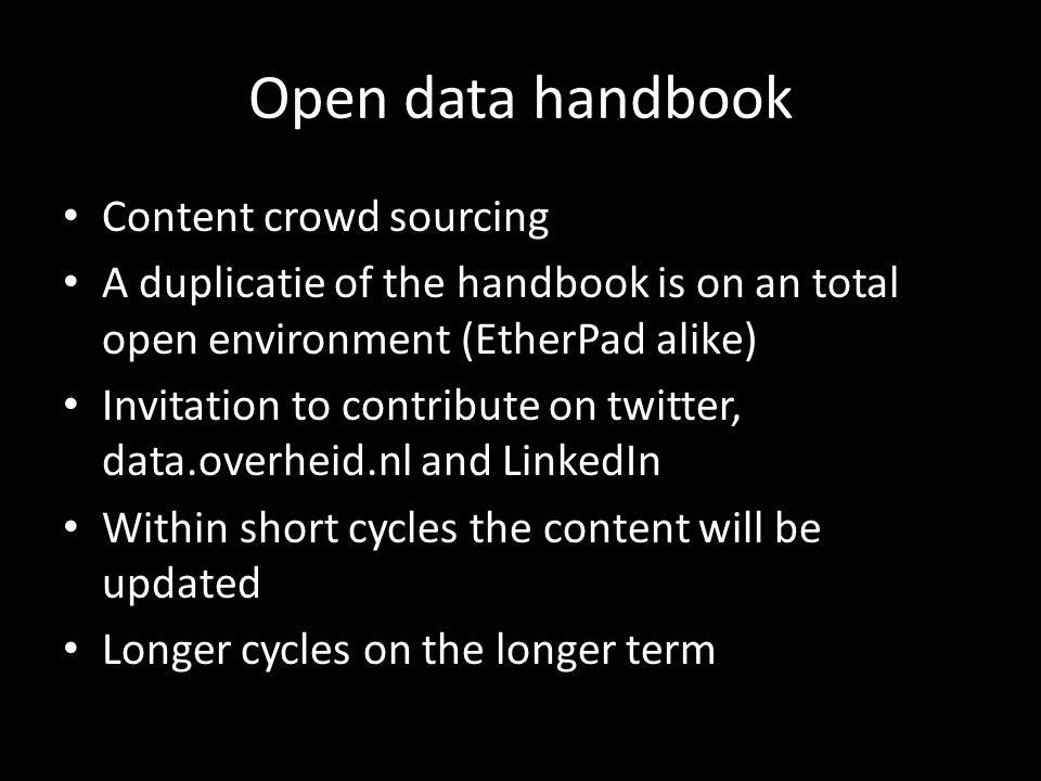 Open data handbook Content crowd sourcing A duplicatie of the handbook is on an total open environment (EtherPad alike) Invitation to contribute on tw