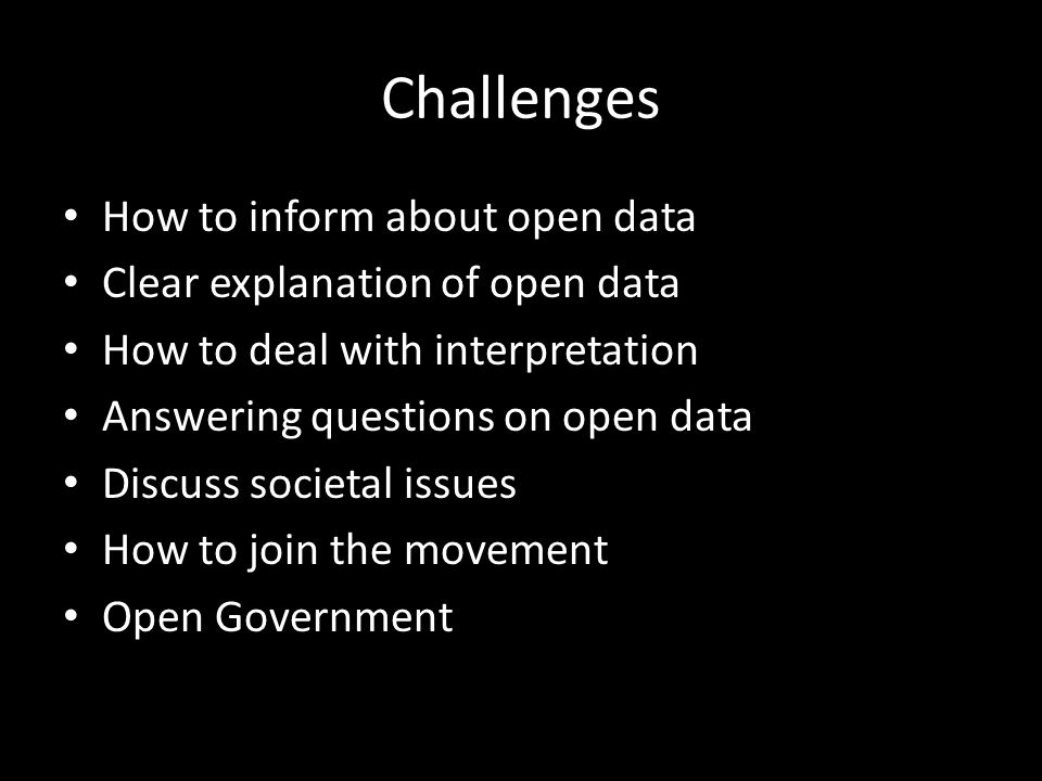 Challenges How to inform about open data Clear explanation of open data How to deal with interpretation Answering questions on open data Discuss socie