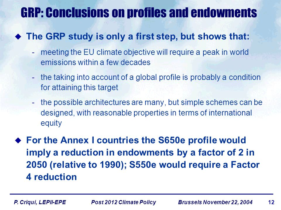 12P. Criqui, LEPII-EPE Post 2012 Climate Policy Brussels November 22, 2004 GRP: Conclusions on profiles and endowments The GRP study is only a first s
