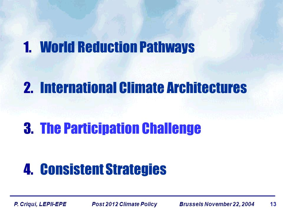 13P. Criqui, LEPII-EPE Post 2012 Climate Policy Brussels November 22, 2004 1.World Reduction Pathways 2.International Climate Architectures 3.The Part