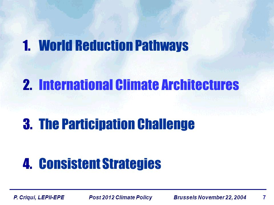 7P. Criqui, LEPII-EPE Post 2012 Climate Policy Brussels November 22, 2004 1.World Reduction Pathways 2.International Climate Architectures 3.The Parti