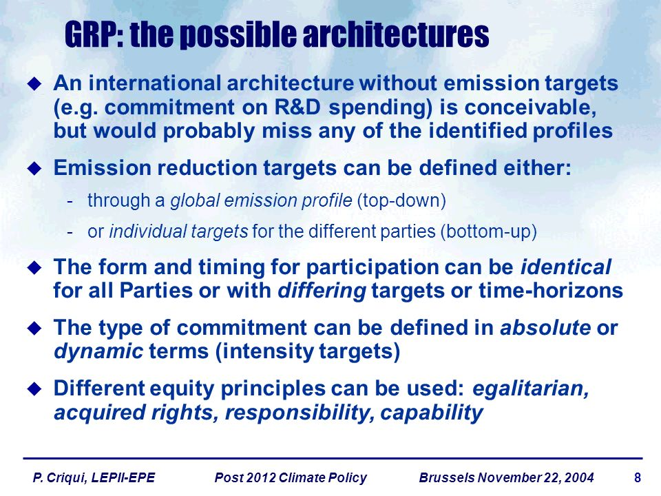 8P. Criqui, LEPII-EPE Post 2012 Climate Policy Brussels November 22, 2004 GRP: the possible architectures An international architecture without emissi