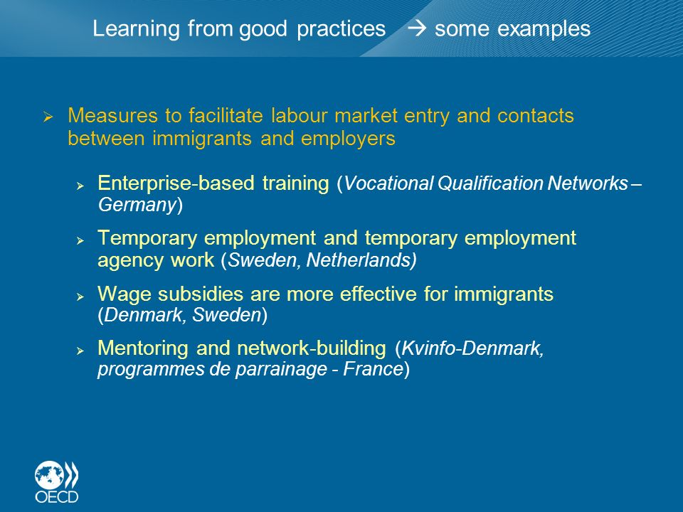 Learning from good practices some examples Measures to facilitate labour market entry and contacts between immigrants and employers Enterprise-based training (Vocational Qualification Networks – Germany) Temporary employment and temporary employment agency work (Sweden, Netherlands) Wage subsidies are more effective for immigrants (Denmark, Sweden) Mentoring and network-building (Kvinfo-Denmark, programmes de parrainage - France)