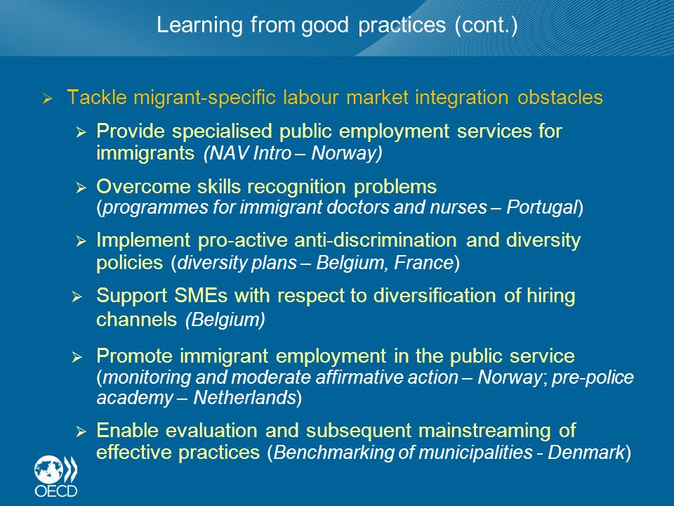 Learning from good practices (cont.) Tackle migrant-specific labour market integration obstacles Provide specialised public employment services for immigrants (NAV Intro – Norway) Overcome skills recognition problems (programmes for immigrant doctors and nurses – Portugal) Implement pro-active anti-discrimination and diversity policies (diversity plans – Belgium, France) Support SMEs with respect to diversification of hiring channels (Belgium) Promote immigrant employment in the public service (monitoring and moderate affirmative action – Norway; pre-police academy – Netherlands) Enable evaluation and subsequent mainstreaming of effective practices (Benchmarking of municipalities - Denmark)