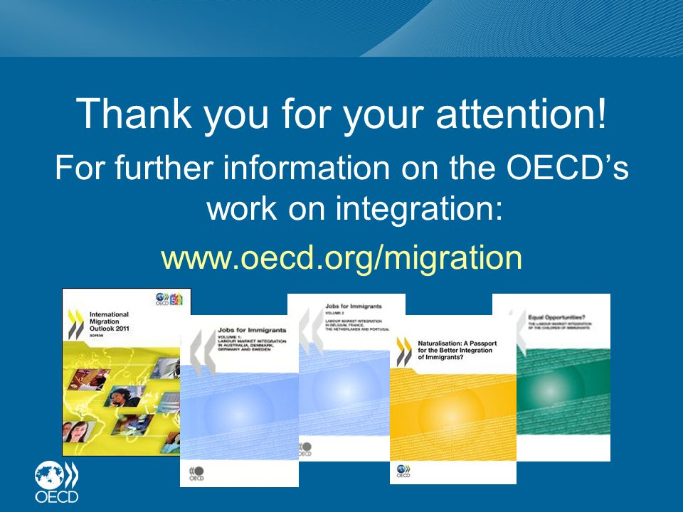Thank you for your attention! For further information on the OECDs work on integration: www.oecd.org/migration