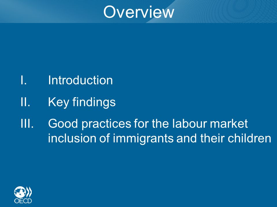 Overview I.Introduction II.Key findings III.Good practices for the labour market inclusion of immigrants and their children