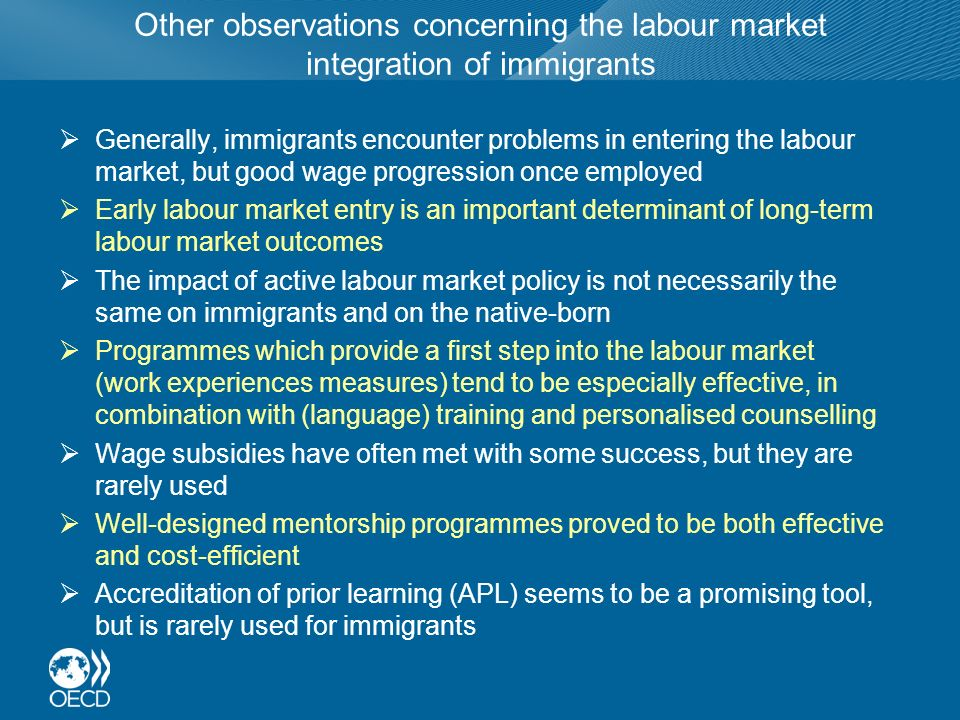Other observations concerning the labour market integration of immigrants Generally, immigrants encounter problems in entering the labour market, but good wage progression once employed Early labour market entry is an important determinant of long-term labour market outcomes The impact of active labour market policy is not necessarily the same on immigrants and on the native-born Programmes which provide a first step into the labour market (work experiences measures) tend to be especially effective, in combination with (language) training and personalised counselling Wage subsidies have often met with some success, but they are rarely used Well-designed mentorship programmes proved to be both effective and cost-efficient Accreditation of prior learning (APL) seems to be a promising tool, but is rarely used for immigrants