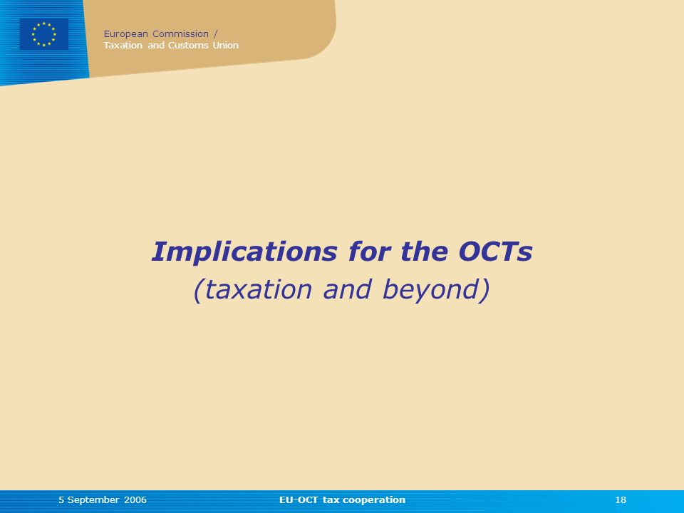 European Commission / Taxation and Customs Union 5 September 2006EU-OCT tax cooperation18 Implications for the OCTs (taxation and beyond)