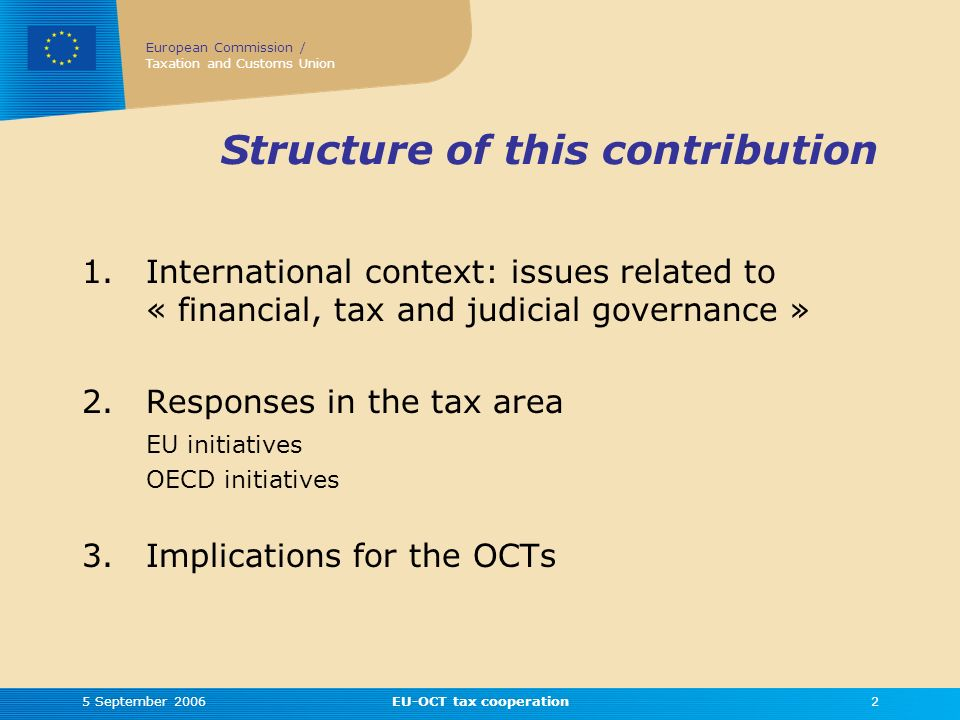 European Commission / Taxation and Customs Union 5 September 2006EU-OCT tax cooperation2 Structure of this contribution 1.International context: issues related to « financial, tax and judicial governance » 2.Responses in the tax area EU initiatives OECD initiatives 3.Implications for the OCTs