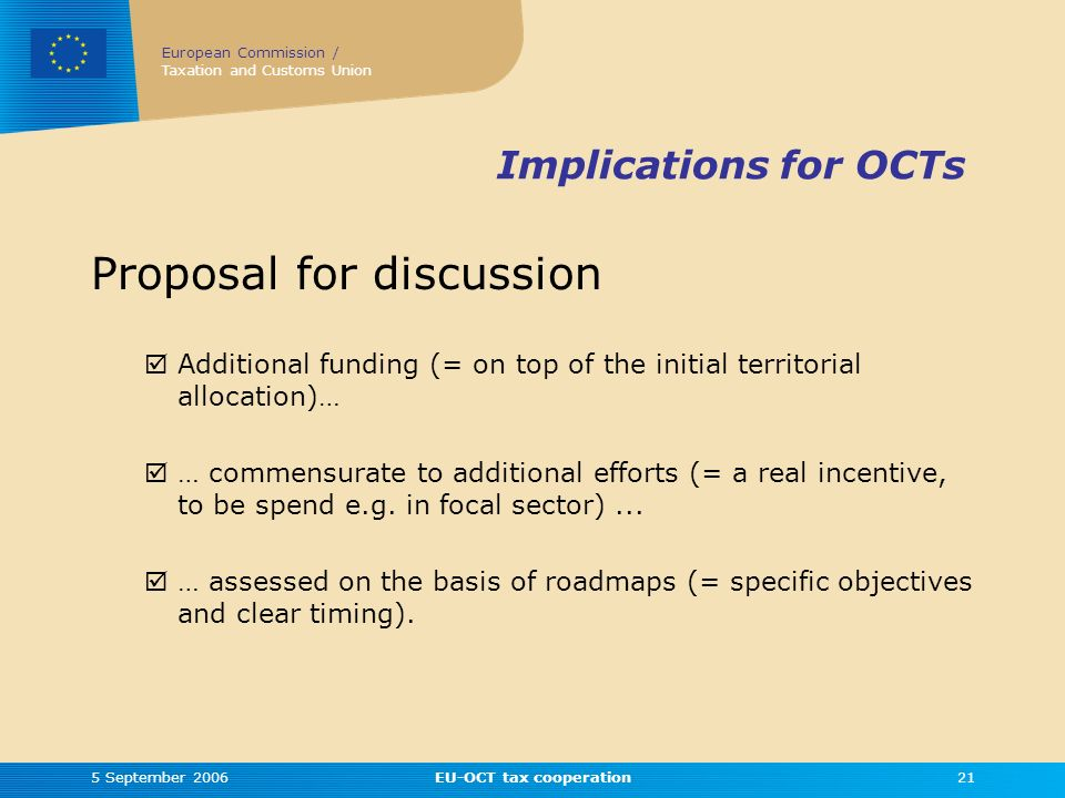 European Commission / Taxation and Customs Union 5 September 2006EU-OCT tax cooperation21 Implications for OCTs Proposal for discussion Additional funding (= on top of the initial territorial allocation)… … commensurate to additional efforts (= a real incentive, to be spend e.g.